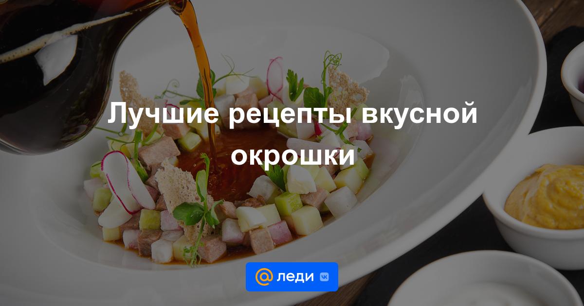 Как приготовить вкусную окрошку рецепты