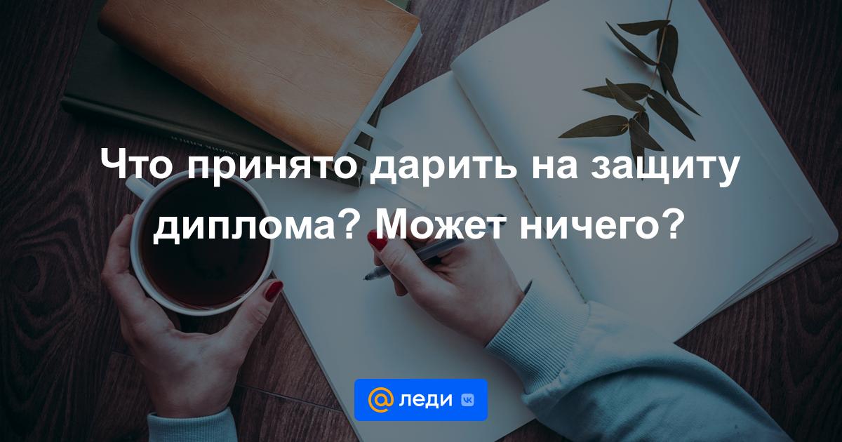 Что принято дарить на защиту диплома Может ничего Леди mail ru